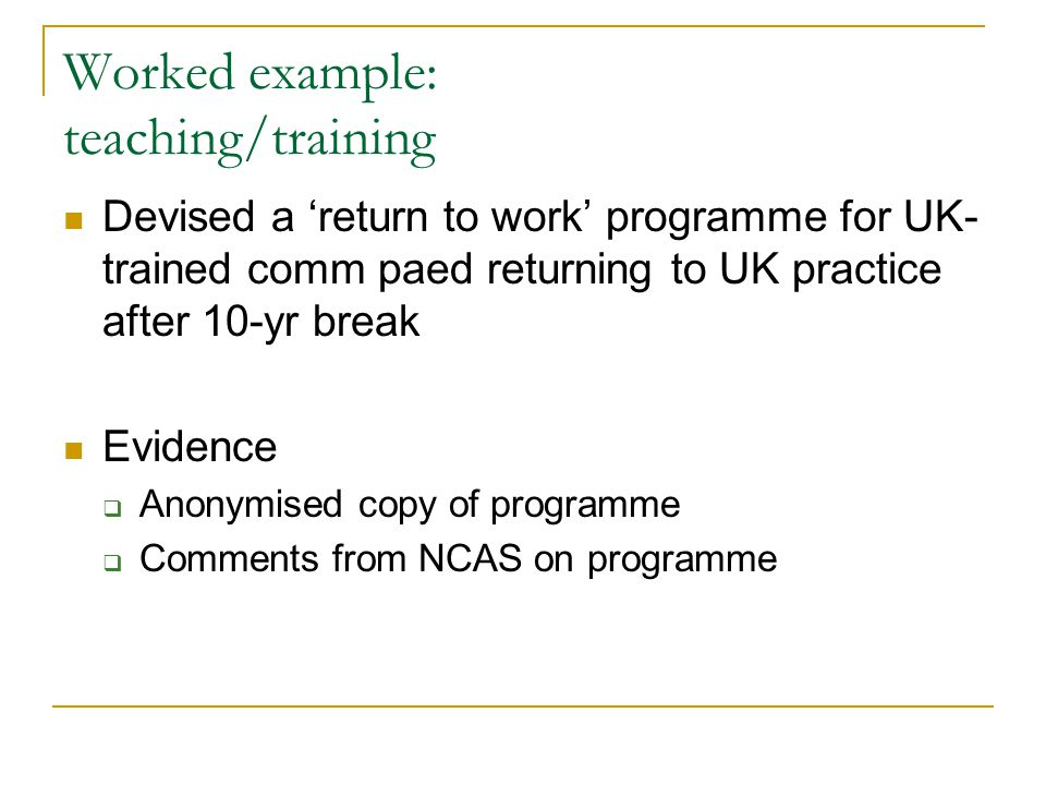 Worked example: teaching/training Devised a 'return to work' programme for UK- trained comm paed returning to UK practice after 10-yr break Evidence  Anonymised copy of programme  Comments from NCAS on programme