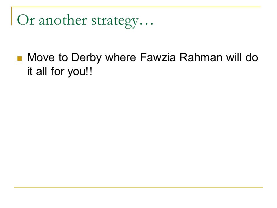 Or another strategy… Move to Derby where Fawzia Rahman will do it all for you!!
