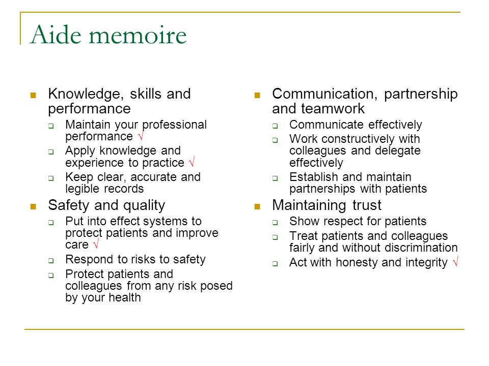Aide memoire Knowledge, skills and performance  Maintain your professional performance √  Apply knowledge and experience to practice √  Keep clear, accurate and legible records Safety and quality  Put into effect systems to protect patients and improve care √  Respond to risks to safety  Protect patients and colleagues from any risk posed by your health Communication, partnership and teamwork  Communicate effectively  Work constructively with colleagues and delegate effectively  Establish and maintain partnerships with patients Maintaining trust  Show respect for patients  Treat patients and colleagues fairly and without discrimination  Act with honesty and integrity √