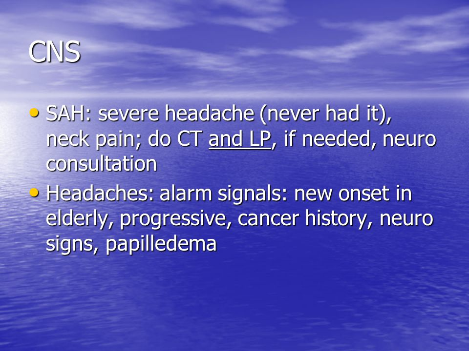 CNS SAH: severe headache (never had it), neck pain; do CT and LP, if needed, neuro consultation SAH: severe headache (never had it), neck pain; do CT and LP, if needed, neuro consultation Headaches: alarm signals: new onset in elderly, progressive, cancer history, neuro signs, papilledema Headaches: alarm signals: new onset in elderly, progressive, cancer history, neuro signs, papilledema