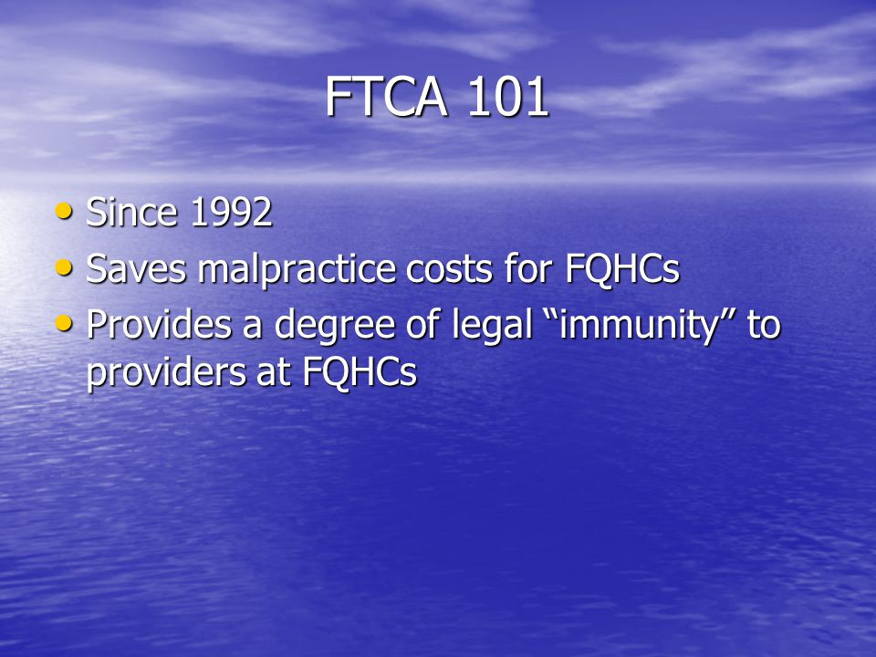 FTCA 101 Since 1992 Since 1992 Saves malpractice costs for FQHCs Saves malpractice costs for FQHCs Provides a degree of legal immunity to providers at FQHCs Provides a degree of legal immunity to providers at FQHCs