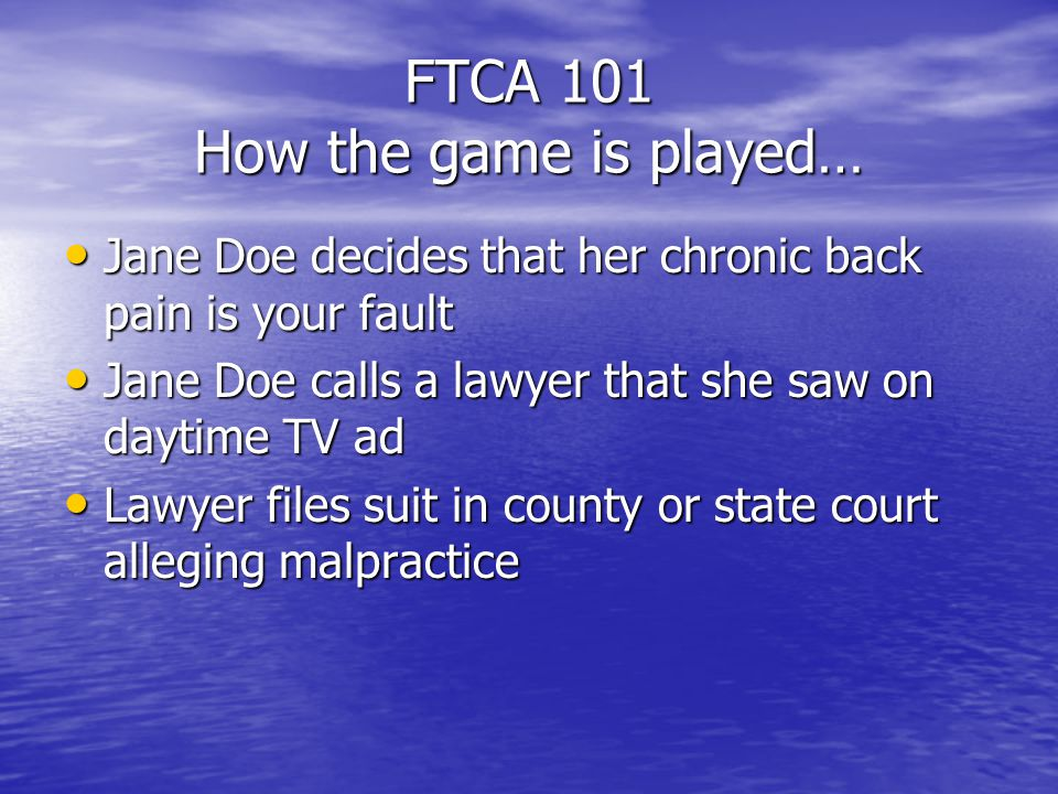 FTCA 101 How the game is played… Jane Doe decides that her chronic back pain is your fault Jane Doe decides that her chronic back pain is your fault Jane Doe calls a lawyer that she saw on daytime TV ad Jane Doe calls a lawyer that she saw on daytime TV ad Lawyer files suit in county or state court alleging malpractice Lawyer files suit in county or state court alleging malpractice