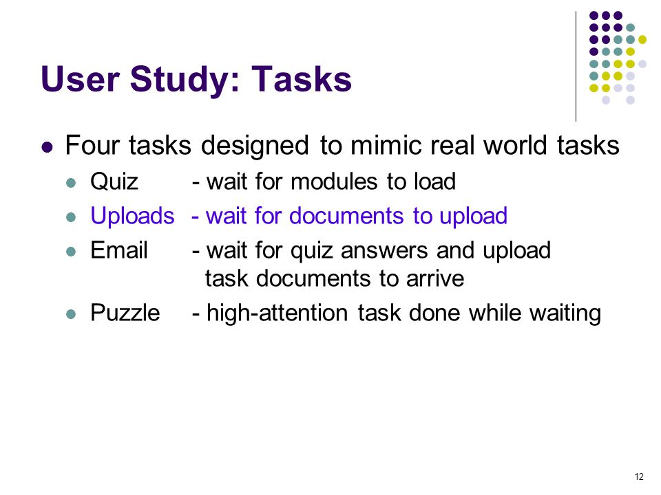 12 User Study: Tasks Four tasks designed to mimic real world tasks Quiz - wait for modules to load Uploads - wait for documents to upload Email - wait