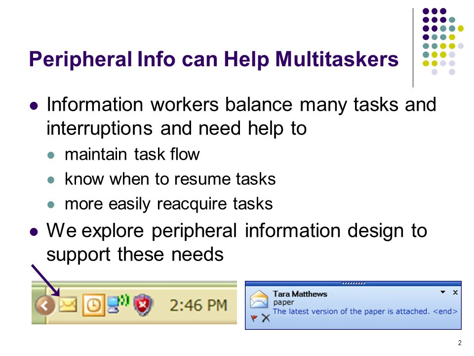2 Peripheral Info can Help Multitaskers Information workers balance many tasks and interruptions and need help to maintain task flow know when to resu