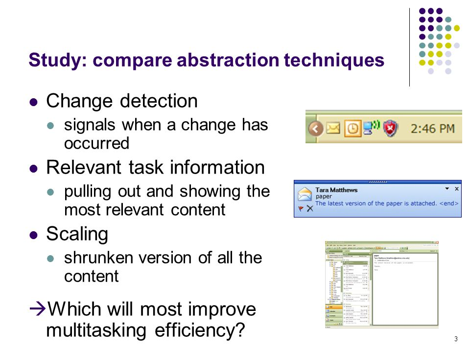 3 Study: compare abstraction techniques Change detection signals when a change has occurred Relevant task information pulling out and showing the most