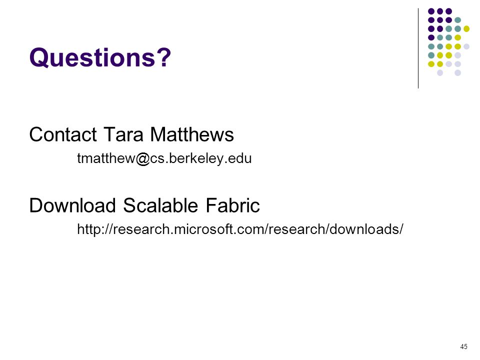 45 Questions? Contact Tara Matthews tmatthew@cs.berkeley.edu Download Scalable Fabric http://research.microsoft.com/research/downloads/