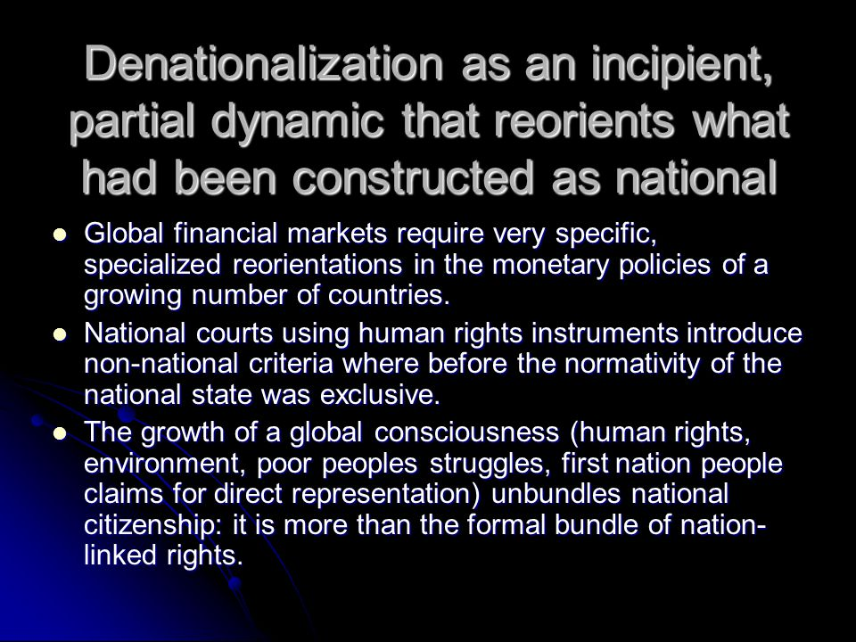 Denationalization as an incipient, partial dynamic that reorients what had been constructed as national Global financial markets require very specific, specialized reorientations in the monetary policies of a growing number of countries.