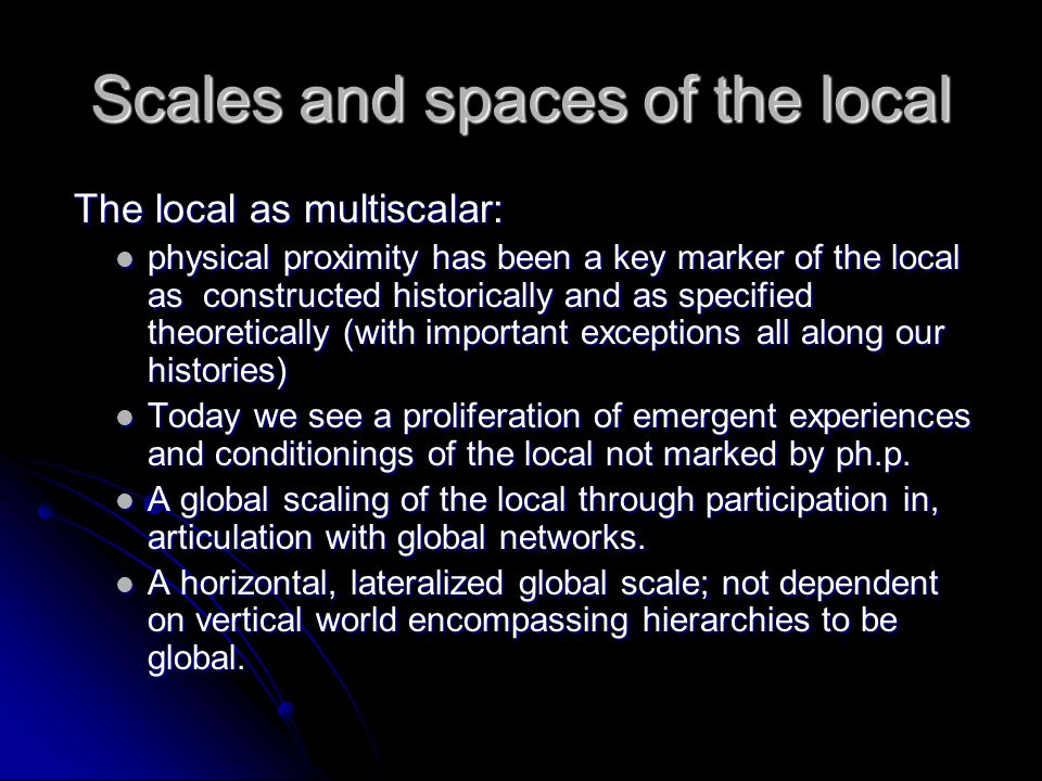 Scales and spaces of the local The local as multiscalar: The local as multiscalar: physical proximity has been a key marker of the local as constructed historically and as specified theoretically (with important exceptions all along our histories) physical proximity has been a key marker of the local as constructed historically and as specified theoretically (with important exceptions all along our histories) Today we see a proliferation of emergent experiences and conditionings of the local not marked by ph.p.