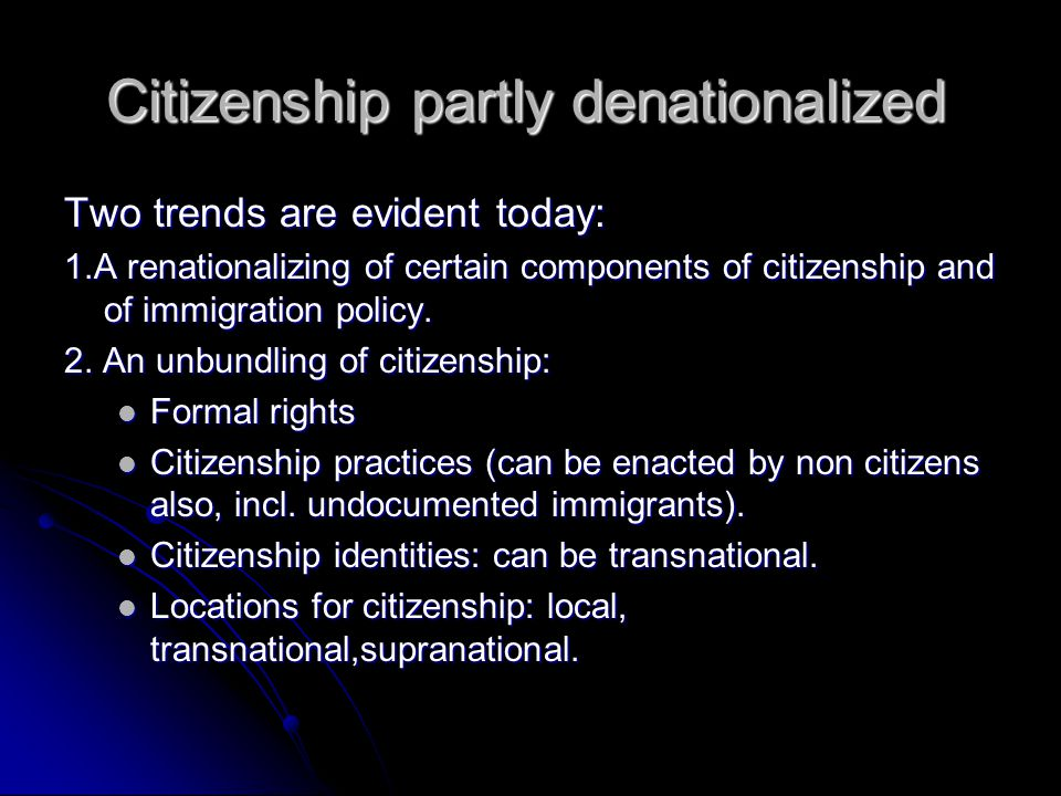 Citizenship partly denationalized Two trends are evident today: 1.A renationalizing of certain components of citizenship and of immigration policy.