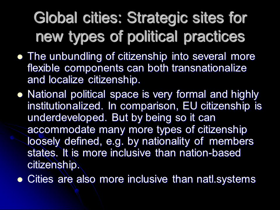 Global cities: Strategic sites for new types of political practices The unbundling of citizenship into several more flexible components can both transnationalize and localize citizenship.