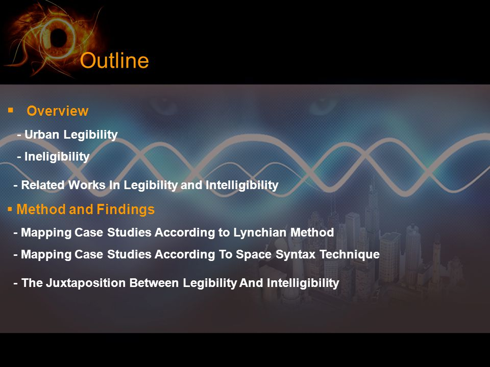 Outline  Overview - Urban Legibility - Ineligibility - Related Works In Legibility and Intelligibility  Method and Findings - Mapping Case Studies According to Lynchian Method - Mapping Case Studies According To Space Syntax Technique - The Juxtaposition Between Legibility And Intelligibility
