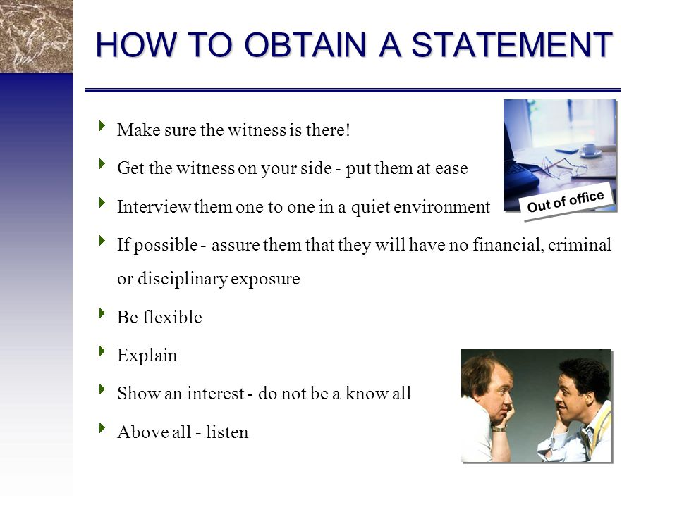 HOW TO OBTAIN A STATEMENT  Make sure the witness is there.