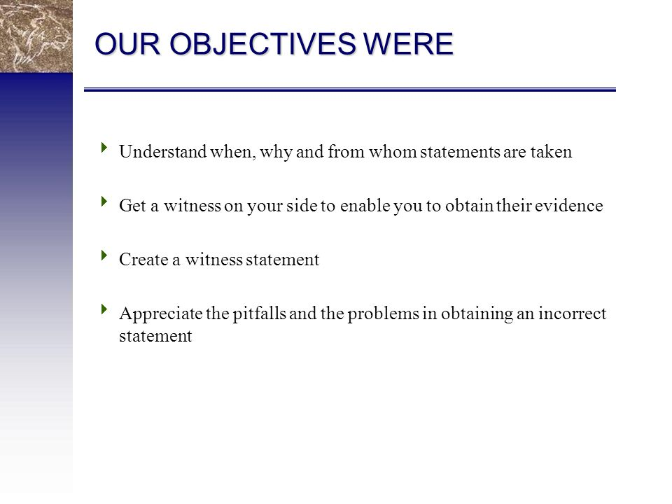OUR OBJECTIVES WERE  Understand when, why and from whom statements are taken  Get a witness on your side to enable you to obtain their evidence  Create a witness statement  Appreciate the pitfalls and the problems in obtaining an incorrect statement