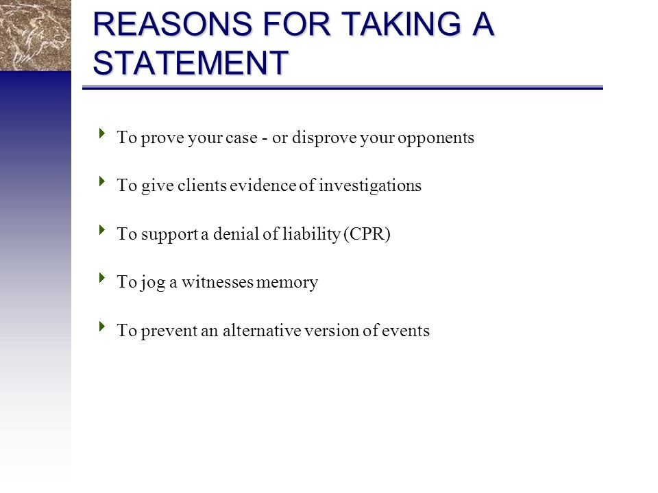 REASONS FOR TAKING A STATEMENT  To prove your case - or disprove your opponents  To give clients evidence of investigations  To support a denial of liability (CPR)  To jog a witnesses memory  To prevent an alternative version of events