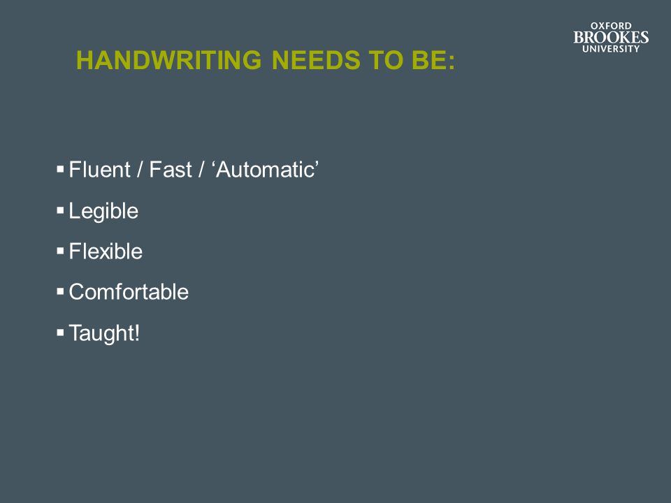 HANDWRITING NEEDS TO BE:  Fluent / Fast / 'Automatic'  Legible  Flexible  Comfortable  Taught!