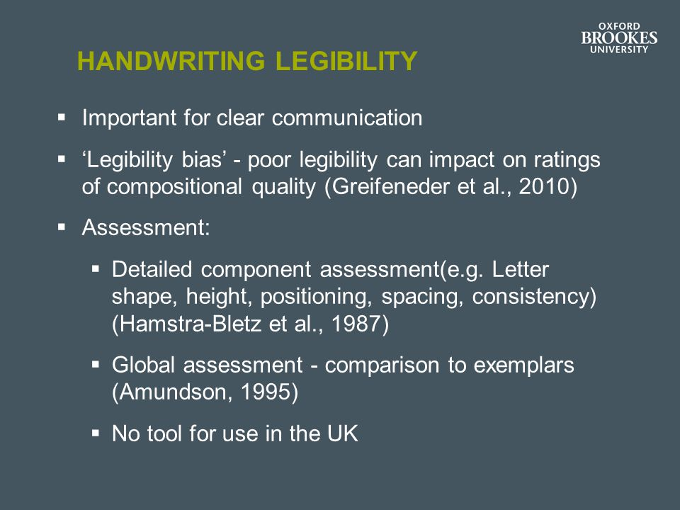HANDWRITING LEGIBILITY  Important for clear communication  'Legibility bias' - poor legibility can impact on ratings of compositional quality (Greif