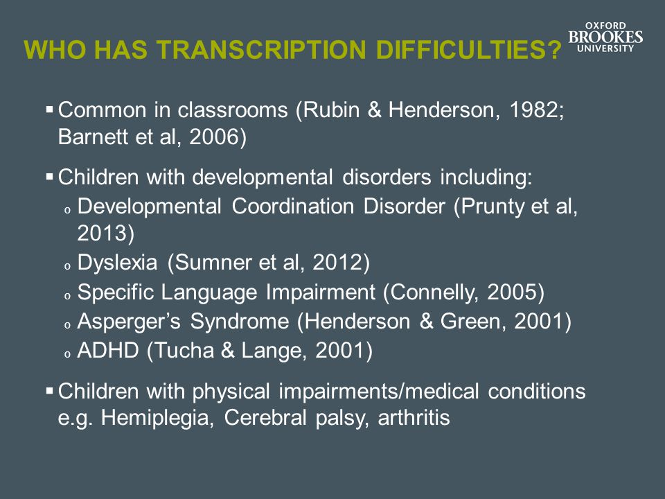 WHO HAS TRANSCRIPTION DIFFICULTIES?  Common in classrooms (Rubin & Henderson, 1982; Barnett et al, 2006)  Children with developmental disorders incl