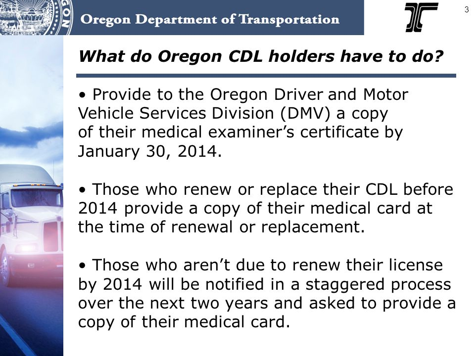 3 What do Oregon CDL holders have to do? Provide to the Oregon Driver and Motor Vehicle Services Division (DMV) a copy of their medical examiner's cer