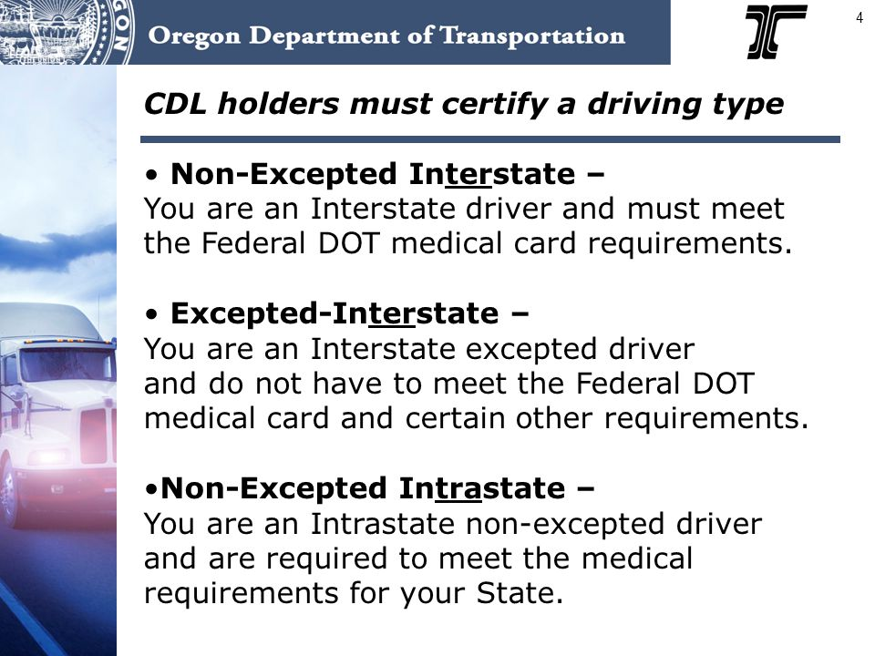 4 CDL holders must certify a driving type Non-Excepted Interstate – You are an Interstate driver and must meet the Federal DOT medical card requiremen