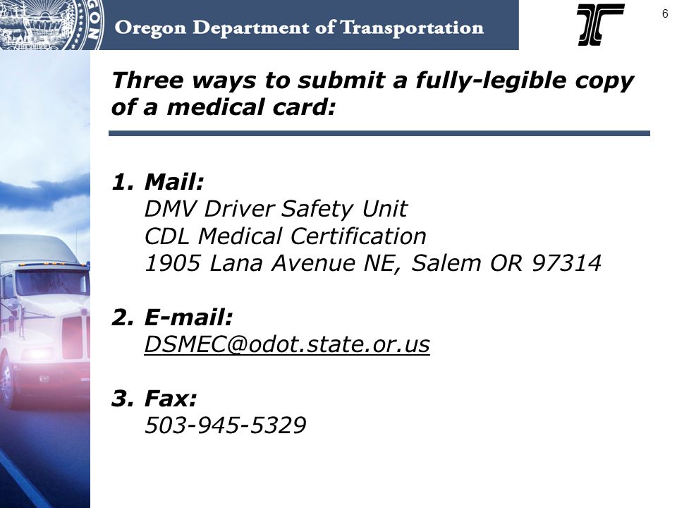 6 Three ways to submit a fully-legible copy of a medical card: 1. Mail: DMV Driver Safety Unit CDL Medical Certification 1905 Lana Avenue NE, Salem OR