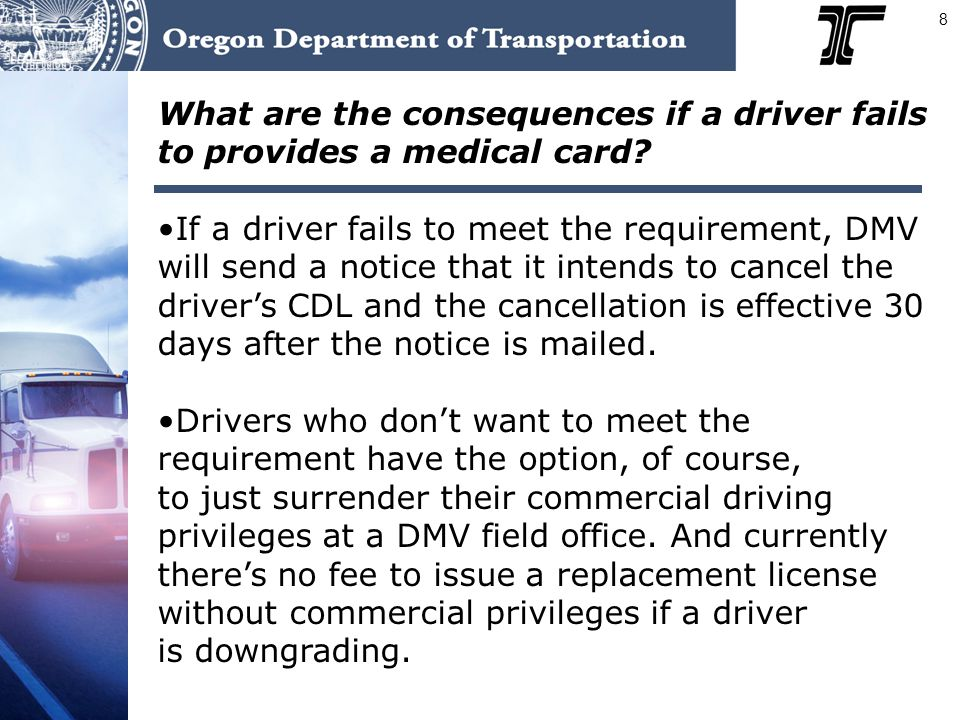 8 What are the consequences if a driver fails to provides a medical card? If a driver fails to meet the requirement, DMV will send a notice that it in