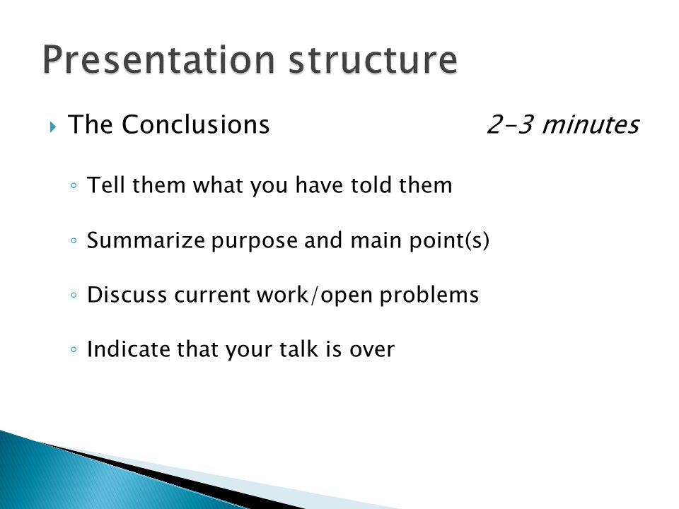 The Conclusions2-3 minutes ◦ Tell them what you have told them ◦ Summarize purpose and main point(s) ◦ Discuss current work/open problems ◦ Indicate that your talk is over