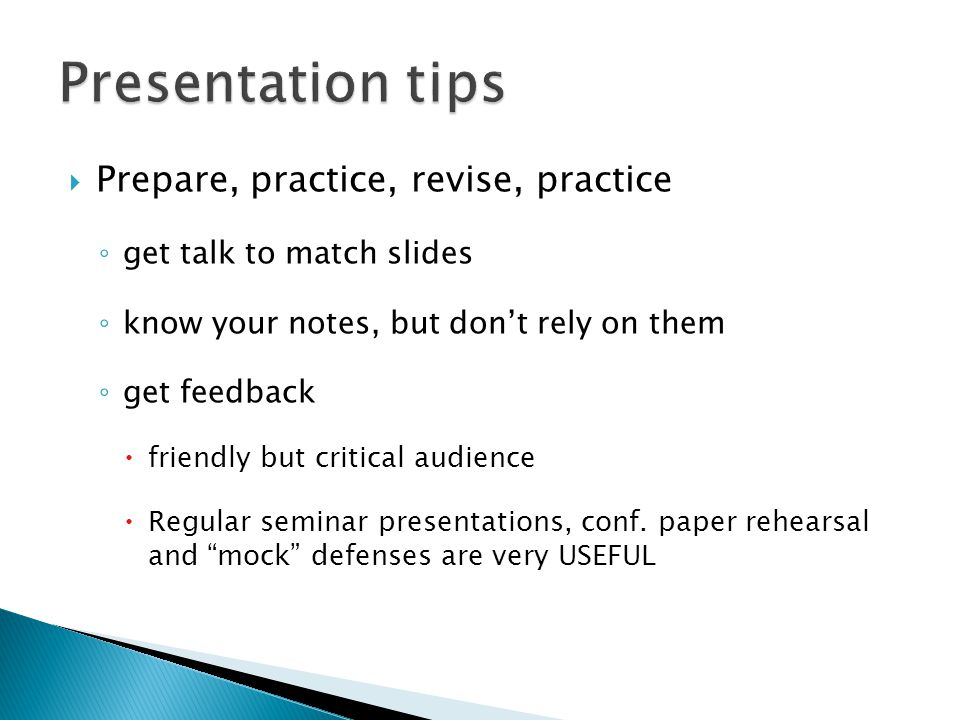  Prepare, practice, revise, practice ◦ get talk to match slides ◦ know your notes, but don't rely on them ◦ get feedback  friendly but critical audience  Regular seminar presentations, conf.