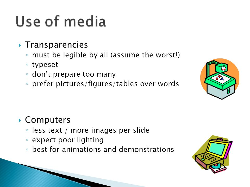  Transparencies ◦ must be legible by all (assume the worst!) ◦ typeset ◦ don't prepare too many ◦ prefer pictures/figures/tables over words  Computers ◦ less text / more images per slide ◦ expect poor lighting ◦ best for animations and demonstrations