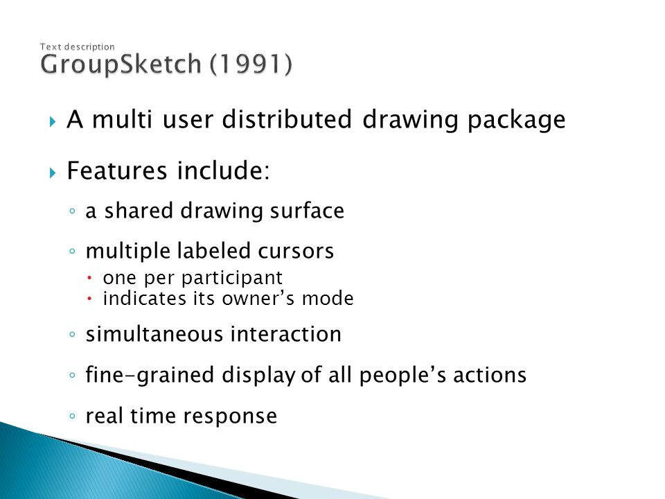  A multi user distributed drawing package  Features include: ◦ a shared drawing surface ◦ multiple labeled cursors  one per participant  indicates its owner's mode ◦ simultaneous interaction ◦ fine-grained display of all people's actions ◦ real time response