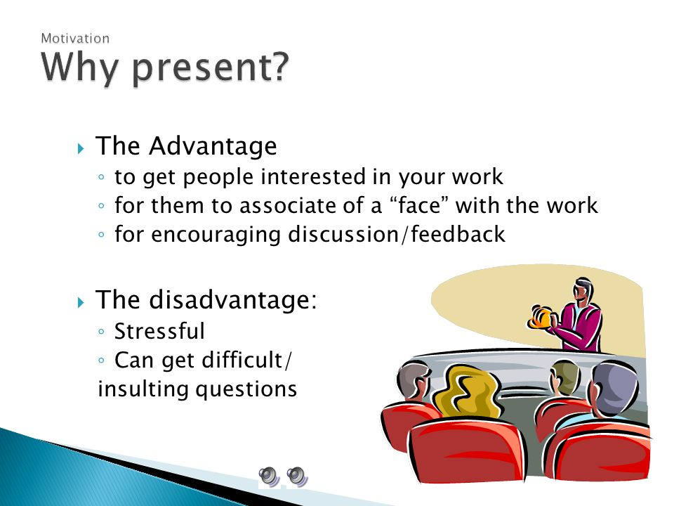  The Advantage ◦ to get people interested in your work ◦ for them to associate of a face with the work ◦ for encouraging discussion/feedback  The disadvantage: ◦ Stressful ◦ Can get difficult/ insulting questions