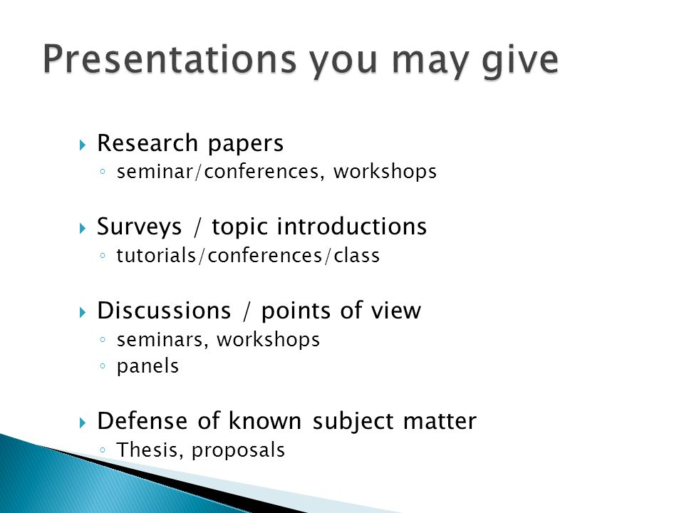  Research papers ◦ seminar/conferences, workshops  Surveys / topic introductions ◦ tutorials/conferences/class  Discussions / points of view ◦ seminars, workshops ◦ panels  Defense of known subject matter ◦ Thesis, proposals