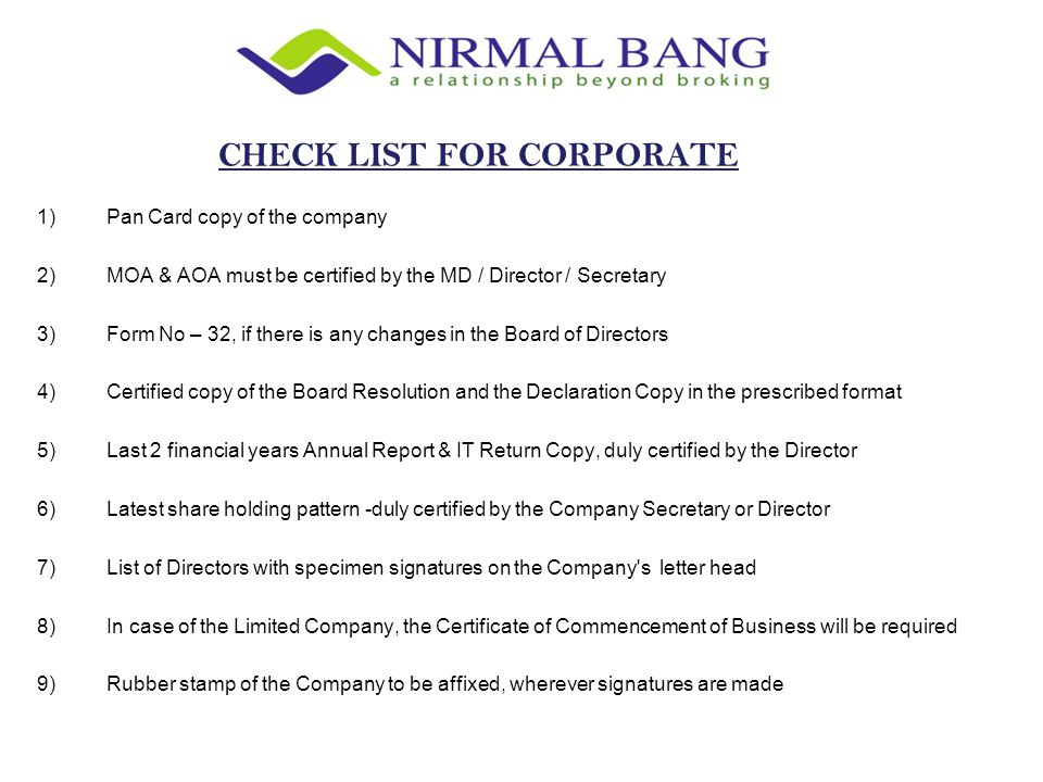 1)Pan Card copy of the company 2)MOA & AOA must be certified by the MD / Director / Secretary 3)Form No – 32, if there is any changes in the Board of Directors 4)Certified copy of the Board Resolution and the Declaration Copy in the prescribed format 5)Last 2 financial years Annual Report & IT Return Copy, duly certified by the Director 6)Latest share holding pattern -duly certified by the Company Secretary or Director 7)List of Directors with specimen signatures on the Company s letter head 8)In case of the Limited Company, the Certificate of Commencement of Business will be required 9)Rubber stamp of the Company to be affixed, wherever signatures are made CHECK LIST FOR CORPORATE