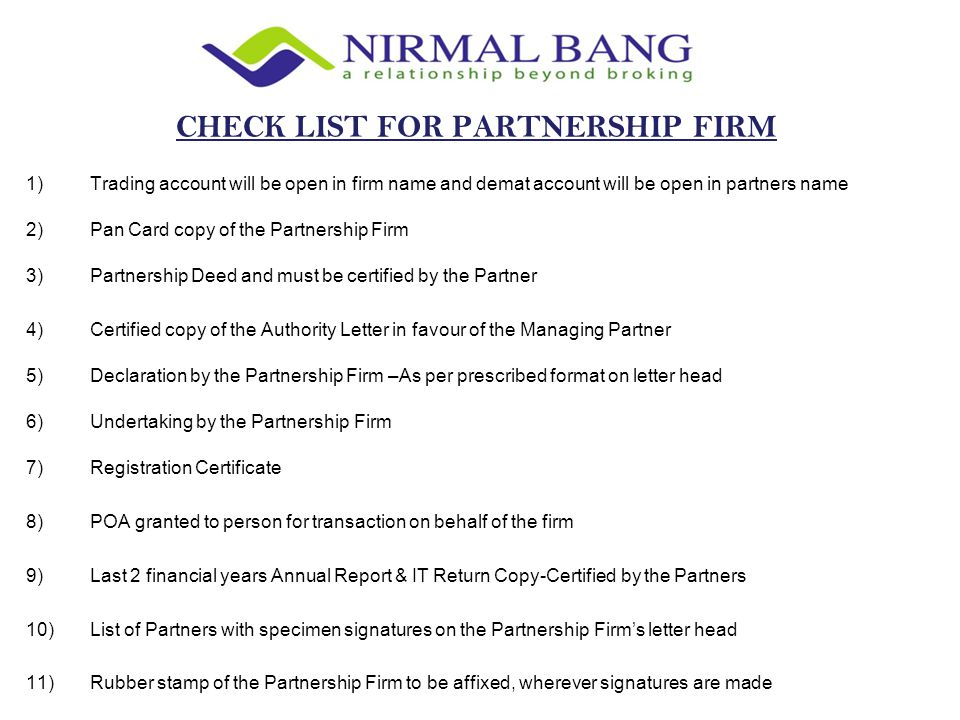 1)Trading account will be open in firm name and demat account will be open in partners name 2)Pan Card copy of the Partnership Firm 3)Partnership Deed and must be certified by the Partner 4)Certified copy of the Authority Letter in favour of the Managing Partner 5)Declaration by the Partnership Firm –As per prescribed format on letter head 6)Undertaking by the Partnership Firm 7)Registration Certificate 8)POA granted to person for transaction on behalf of the firm 9)Last 2 financial years Annual Report & IT Return Copy-Certified by the Partners 10)List of Partners with specimen signatures on the Partnership Firm's letter head 11)Rubber stamp of the Partnership Firm to be affixed, wherever signatures are made CHECK LIST FOR PARTNERSHIP FIRM