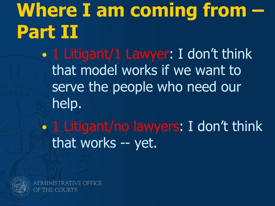 Where I am coming from – Part II 1 Litigant/1 Lawyer: I don't think that model works if we want to serve the people who need our help. 1 Litigant/no l