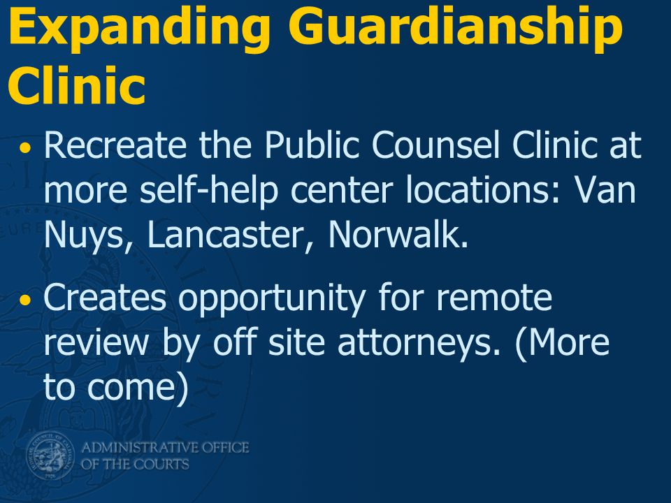 Expanding Guardianship Clinic Recreate the Public Counsel Clinic at more self-help center locations: Van Nuys, Lancaster, Norwalk. Creates opportunity