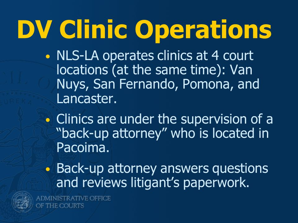 DV Clinic Operations NLS-LA operates clinics at 4 court locations (at the same time): Van Nuys, San Fernando, Pomona, and Lancaster. Clinics are under