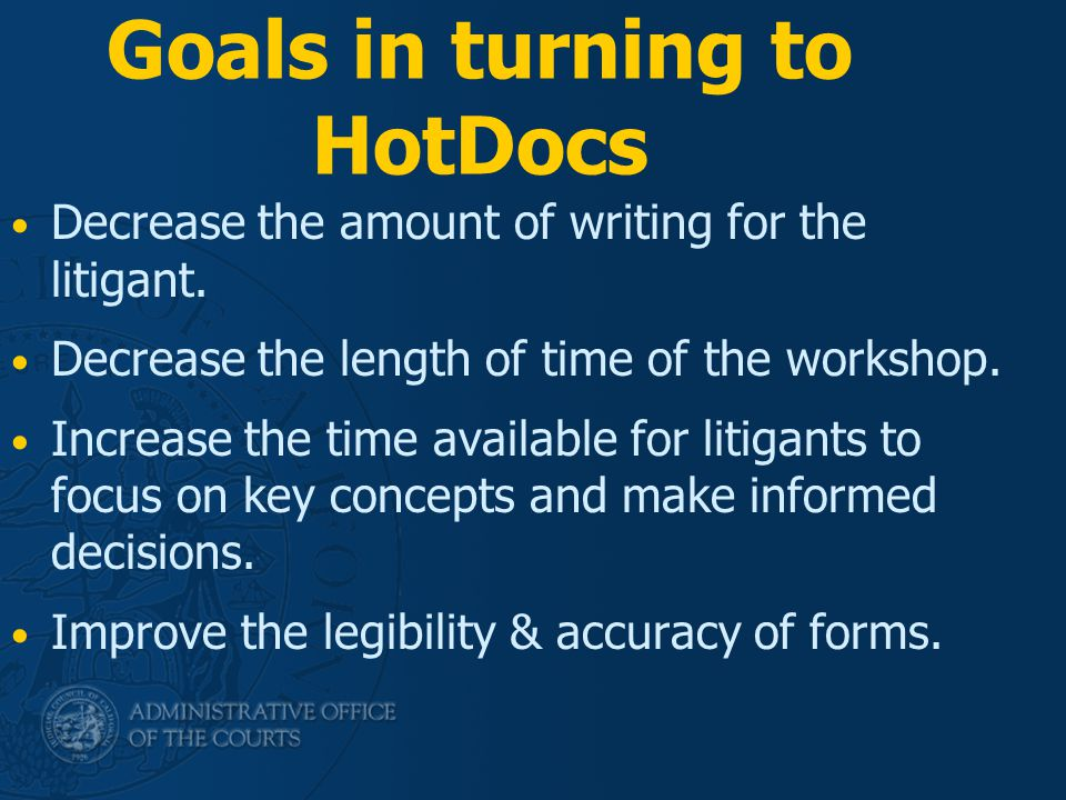 Goals in turning to HotDocs Decrease the amount of writing for the litigant. Decrease the length of time of the workshop. Increase the time available