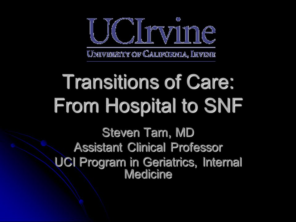 Transitions of Care: From Hospital to SNF Steven Tam, MD Assistant Clinical Professor UCI Program in Geriatrics, Internal Medicine