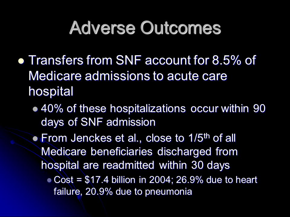 Adverse Outcomes Transfers from SNF account for 8.5% of Medicare admissions to acute care hospital Transfers from SNF account for 8.5% of Medicare admissions to acute care hospital 40% of these hospitalizations occur within 90 days of SNF admission 40% of these hospitalizations occur within 90 days of SNF admission From Jenckes et al., close to 1/5 th of all Medicare beneficiaries discharged from hospital are readmitted within 30 days From Jenckes et al., close to 1/5 th of all Medicare beneficiaries discharged from hospital are readmitted within 30 days Cost = $17.4 billion in 2004; 26.9% due to heart failure, 20.9% due to pneumonia Cost = $17.4 billion in 2004; 26.9% due to heart failure, 20.9% due to pneumonia