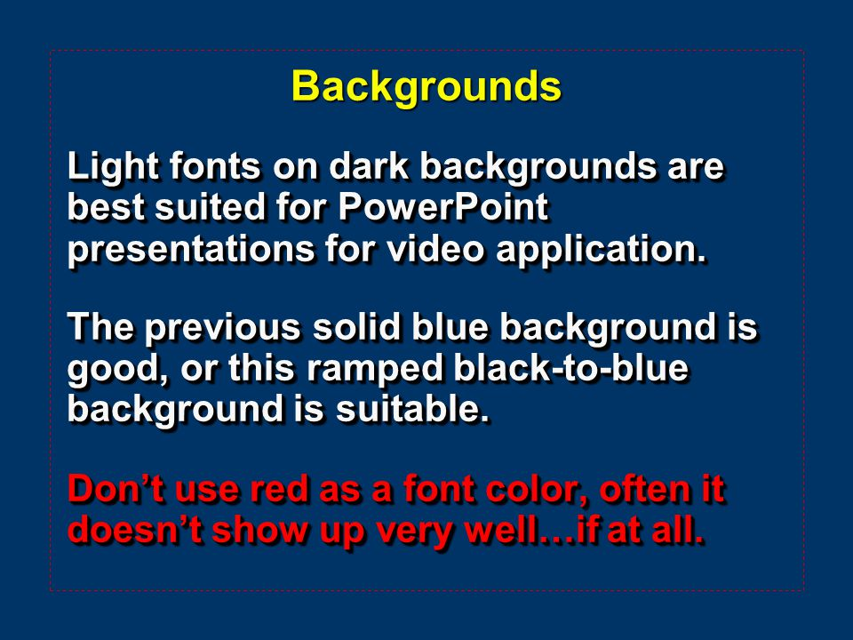 Backgrounds Light fonts on dark backgrounds are best suited for PowerPoint presentations for video application.