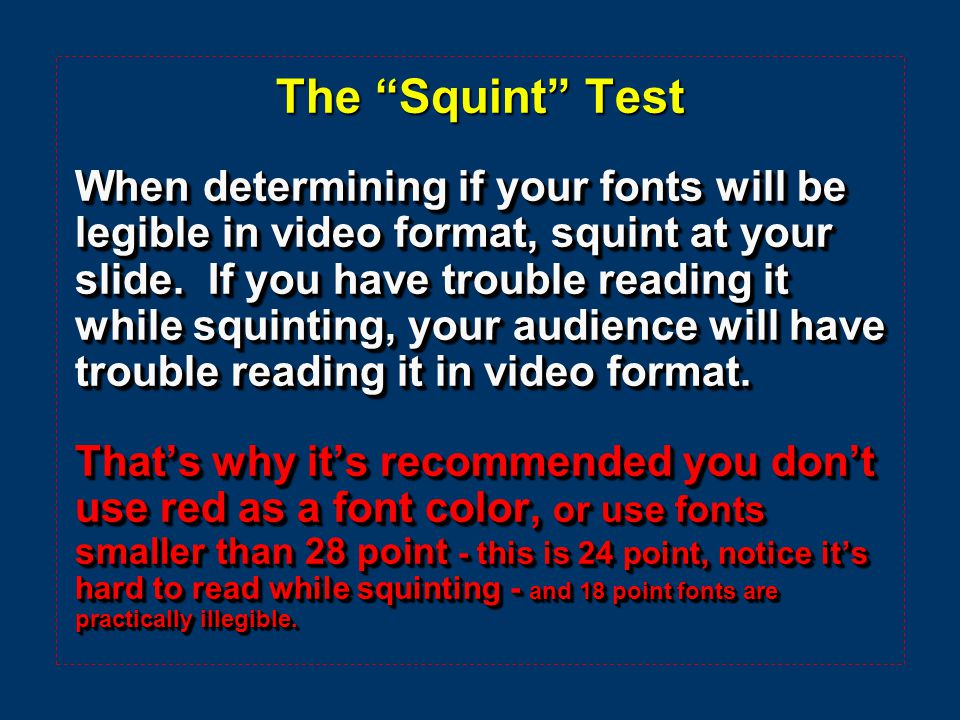 The Squint Test When determining if your fonts will be legible in video format, squint at your slide.