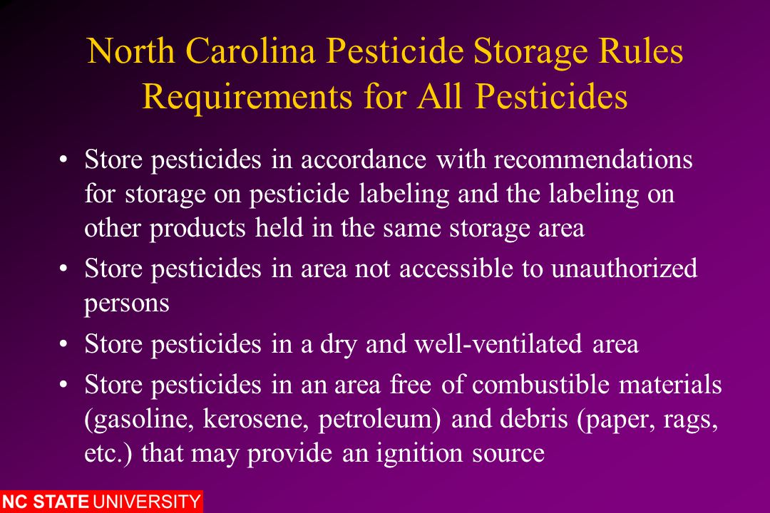North Carolina Pesticide Storage Rules Requirements for All Pesticides Store pesticides in accordance with recommendations for storage on pesticide labeling and the labeling on other products held in the same storage area Store pesticides in area not accessible to unauthorized persons Store pesticides in a dry and well-ventilated area Store pesticides in an area free of combustible materials (gasoline, kerosene, petroleum) and debris (paper, rags, etc.) that may provide an ignition source