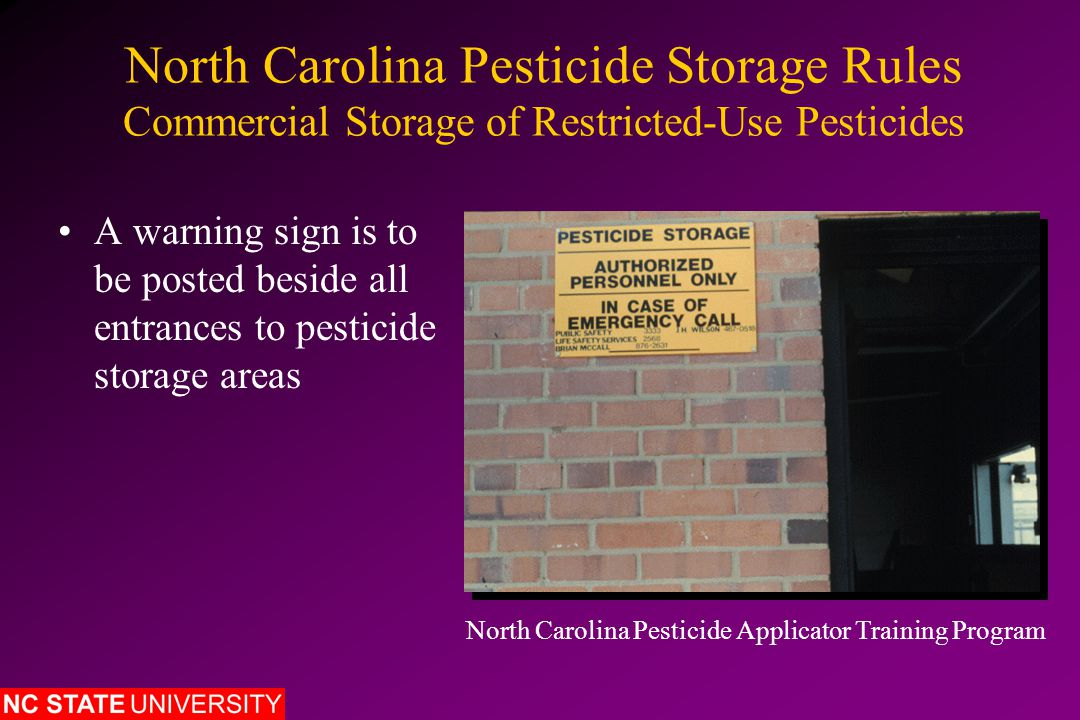 North Carolina Pesticide Storage Rules Commercial Storage of Restricted-Use Pesticides A warning sign is to be posted beside all entrances to pesticide storage areas North Carolina Pesticide Applicator Training Program