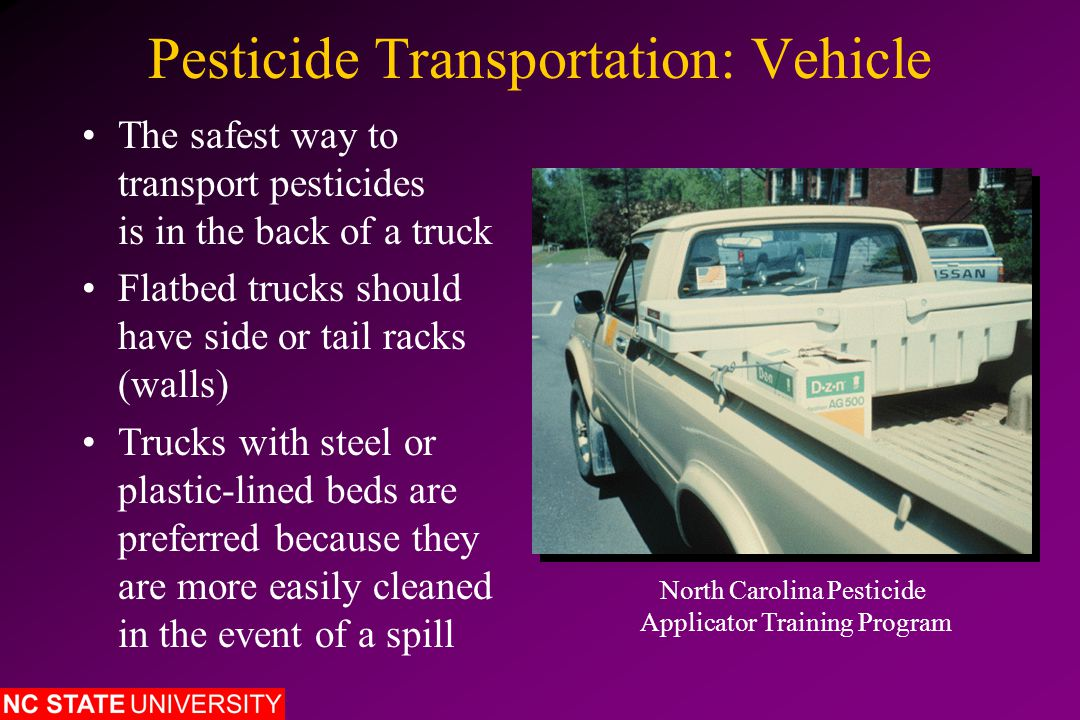Pesticide Transportation: Vehicle The safest way to transport pesticides is in the back of a truck Flatbed trucks should have side or tail racks (walls) Trucks with steel or plastic-lined beds are preferred because they are more easily cleaned in the event of a spill North Carolina Pesticide Applicator Training Program