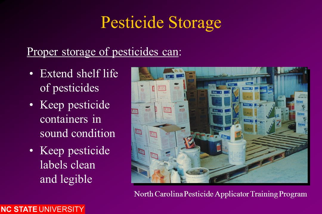 Pesticide Storage Guidelines Establish a suitable storage site and facility Secure the storage site and facility Prevent water damage to site, facility and containers Control the temperature (heat and cold) in facility Provide adequate lighting in the storage facility Use nonporous material to construct the floor Prevent runoff of water, pesticide, etc.