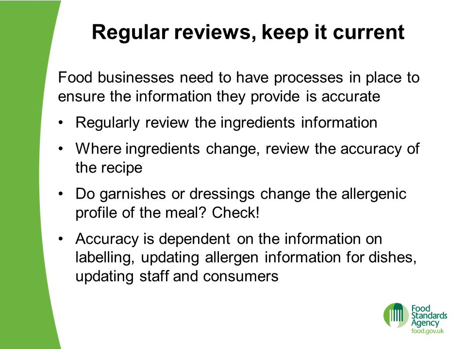 Regular reviews, keep it current Food businesses need to have processes in place to ensure the information they provide is accurate Regularly review t