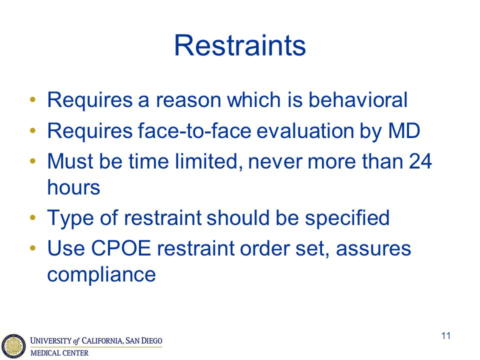11 Restraints Requires a reason which is behavioral Requires face-to-face evaluation by MD Must be time limited, never more than 24 hours Type of rest