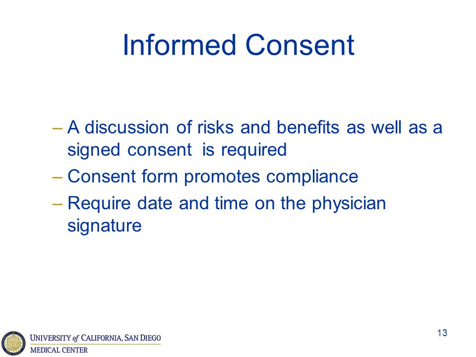 13 Informed Consent –A discussion of risks and benefits as well as a signed consent is required –Consent form promotes compliance –Require date and ti