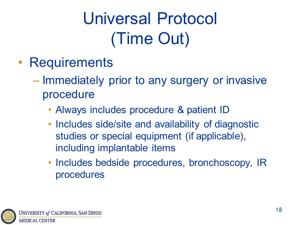 18 Universal Protocol (Time Out) Requirements –Immediately prior to any surgery or invasive procedure Always includes procedure & patient ID Includes
