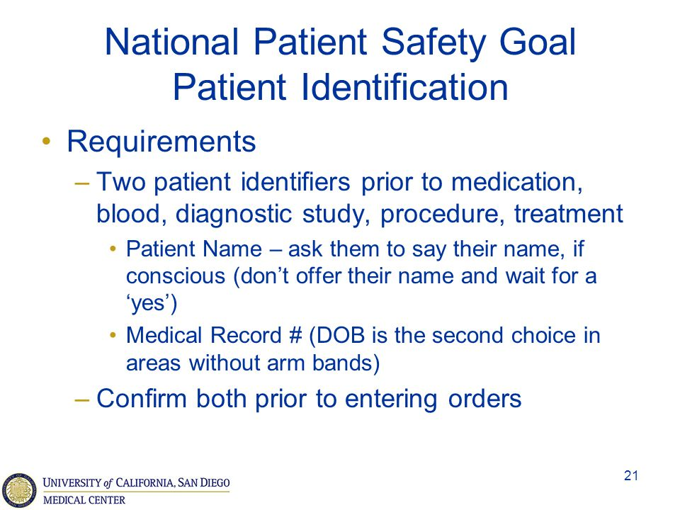 21 National Patient Safety Goal Patient Identification Requirements –Two patient identifiers prior to medication, blood, diagnostic study, procedure,